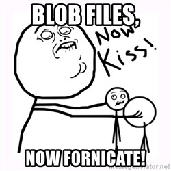NOW KISS - blob files, now fornicate!