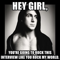 ManarchistRyanGosling - hey girl, you're going to rock this interview like you rock my world.