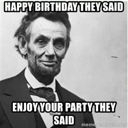 Lincoln - HAPPY BIRTHDAY THEY SAID  ENJOY YOUR PARTY THEY SAID