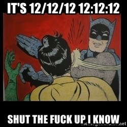 Batman Slappp - it's 12/12/12 12:12:12 shUt the FUck up I know