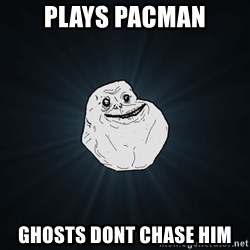 Forever Alone - plays pacman ghosts dont chase him