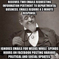 1889 [10] guy - receives two emails requesting information pertinent to departmental business. Emails require a 3 minute response. Ignores emails for weeks while  spends hours on facebook posting various political and social updates.