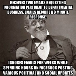 1889 [10] guy - receives two emails requesting information pertinent to departmental business. Emails require a 3 minute response. ignores emails for weeks while spending hours on facebook posting various political and social updates