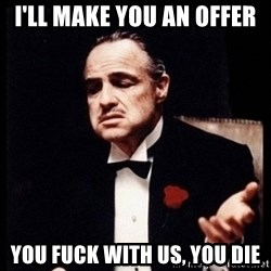 Vito Corleone - I'll make you an offer You fuck with us, you die