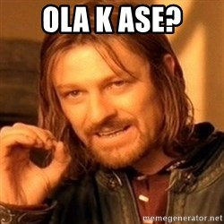 One Does Not Simply - ola k ase?