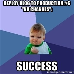 "Success Kid - Deploy Blog to Production #6 ""No changes"":  success"