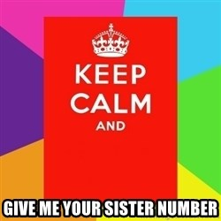Keep calm and - GIVE ME YOUR SISTER NUMBER