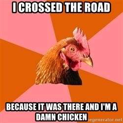 Anti Joke Chicken - I crossed the road because it was there and i'm a damn chicken