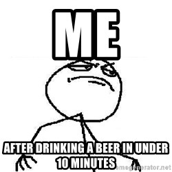 Fuck Yeah - me after drinking a beer in under 10 minutes