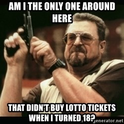 am i the only one around here - am i the only one around here that didn't buy lotto tickets when i turned 18?