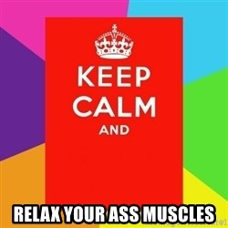 Keep calm and - relax your ass muscles