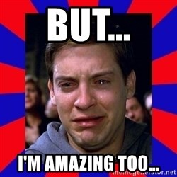 Sad Tobey Maguire - But... I'm Amazing too...