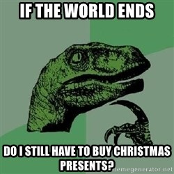 Philosoraptor - if the world ends do i still have to buy christmas presents?