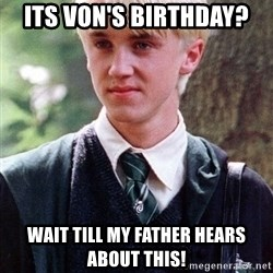 Draco Malfoy - Its von's birthday? Wait till my father hears about this!