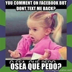¿O sea,que pedo? - You comment on facebook but dont text me back? osea que pedo?