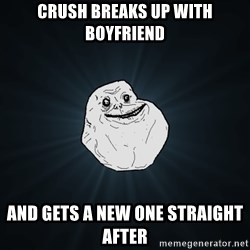 Forever Alone - crush breaks up with boyfriend and gets a new one straight after