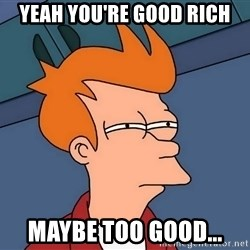 Futurama Fry - yeah you're good rich maybe too good...