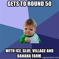 Success Kid - GETS TO ROUND 50 WITH ICE, GLUE, VILLAGE AND BANANA FARM.