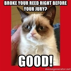 No cat - Broke your reed right before your jury? Good!
