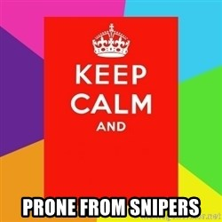 Keep calm and -  PRONE FROM SNIPERS