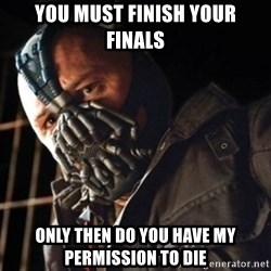 Only then you have my permission to die - You must finish your finals Only then do you have my permission to die