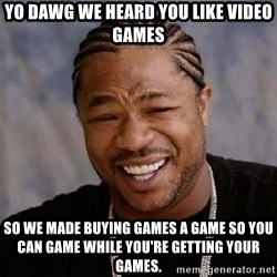 Yo Dawg - Yo dawg we heard you like video games so we made buying games a game so you can game while you're getting your games.