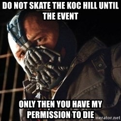Only then you have my permission to die - do not skate the koc hill until the event Only then you have my permission to die