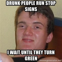 Really Stoned Guy - Drunk People run stop signs I wait until they turn green