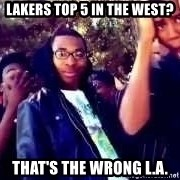 SIKE! Thats the wrong - lakers top 5 in the west? That's the wrong l.a.