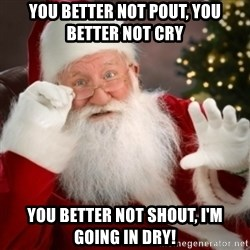 Santa claus - You better not pout, you better not cry You better not shout, I'm going in dry!