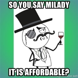 mr.Milord - SO YOU SAY MILADY IT IS AFFORDABLE?