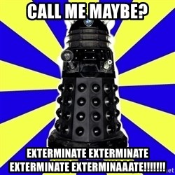 Dalek - call me maybe? exterminate exterminate exterminate exterminaaate!!!!!!!