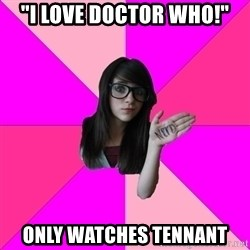 "Idiot Nerd Girl - ""I love doctor who!"" only watches tennant"