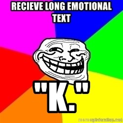 "troll face1 - recieve long emotional text ""k."""