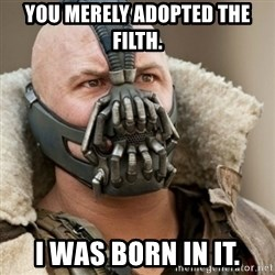 Bane Batman - You merely adopted the Filth. I Was born in it.