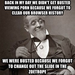 1889 [10] guy - Back in my day we didn't get busted viewing porn because we forgot to clear our browser history We were busted because we forgot to change out the slide in the zoetrope