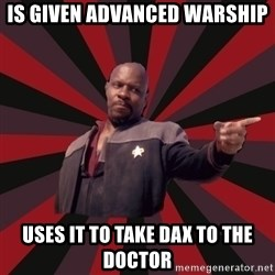 The Sisko - Is Given Advanced Warship Uses it to take Dax to the doctor