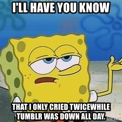I'll have you know Spongebob - I'll have you know  that I only cried twicewhile tumblr was down all day.