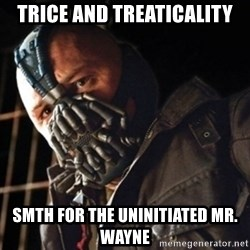 Only then you have my permission to die - TRICE AND TREATICALITY SMTH FOR THE UNINITIATED MR. WAYNE