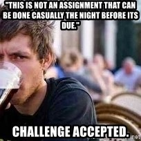 "The Lazy College Senior - ""this is not an assignment that can be done casually the night before its due."" Challenge accepted."