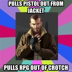 Niko Bellic - Pulls pistol out from jacket Pulls rpg out of crotch