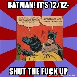 Batman Slapping Robin - Batman! It's 12/12- SHUT THE FUCK UP