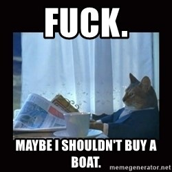 i should buy a boat cat - Fuck. Maybe I shouldn't Buy a boat.