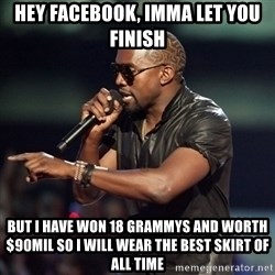 Kanye - HEY FACEBOOK, IMMA LET YOU FINISH BUT I HAVE WON 18 GRAMMYS AND WORTH $90MIL SO I WILL WEAR THE BEST SKIRT OF ALL TIME