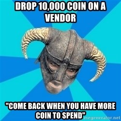 """skyrim stan - drop 10,000 coin on a vendor """"come back when you have more coin to spend"""""""