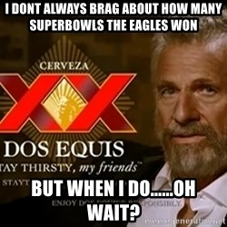 Dos Equis Man - I Dont always brag about how many superbowls the eagles won but when i do......oh wait?