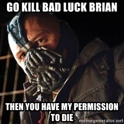 Only then you have my permission to die - Go kill bad luck Brian Then you have my permission to die