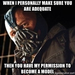 Only then you have my permission to die - when i personally make sure you are adequate then you have my permission to become a model