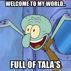 calamardo me vale - WELCOME TO MY WORLD.. FULL OF TALA'S