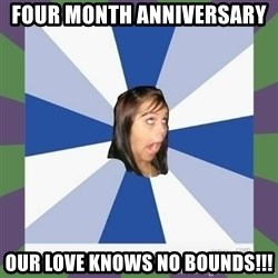Annoying FB girl - Four month ANNIVERSARY  our love knows no bounds!!!